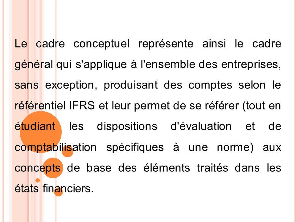 Le cadre conceptuel représente ainsi le cadre général qui s applique à l ensemble des entreprises, sans exception, produisant des comptes selon le référentiel IFRS et leur permet de se référer (tout en étudiant les dispositions d évaluation et de comptabilisation spécifiques à une norme) aux concepts de base des éléments traités dans les états financiers.
