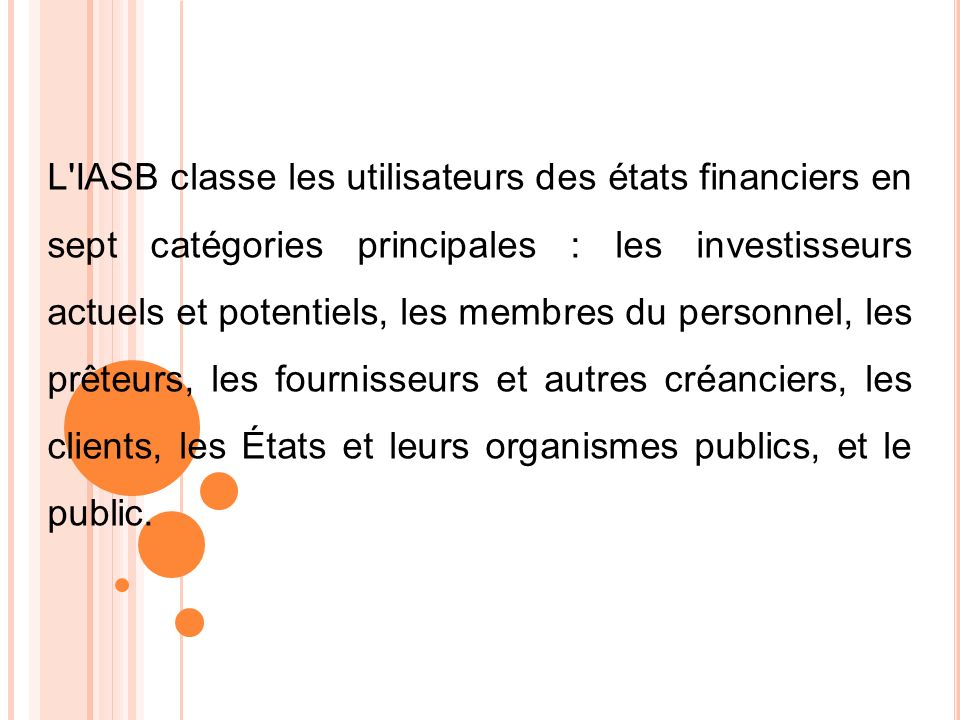 L IASB classe les utilisateurs des états financiers en sept catégories principales : les investisseurs actuels et potentiels, les membres du personnel, les prêteurs, les fournisseurs et autres créanciers, les clients, les États et leurs organismes publics, et le public.