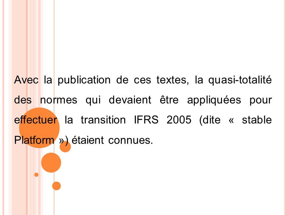 Avec la publication de ces textes, la quasi-totalité des normes qui devaient être appliquées pour effectuer la transition IFRS 2005 (dite « stable Platform ») étaient connues.