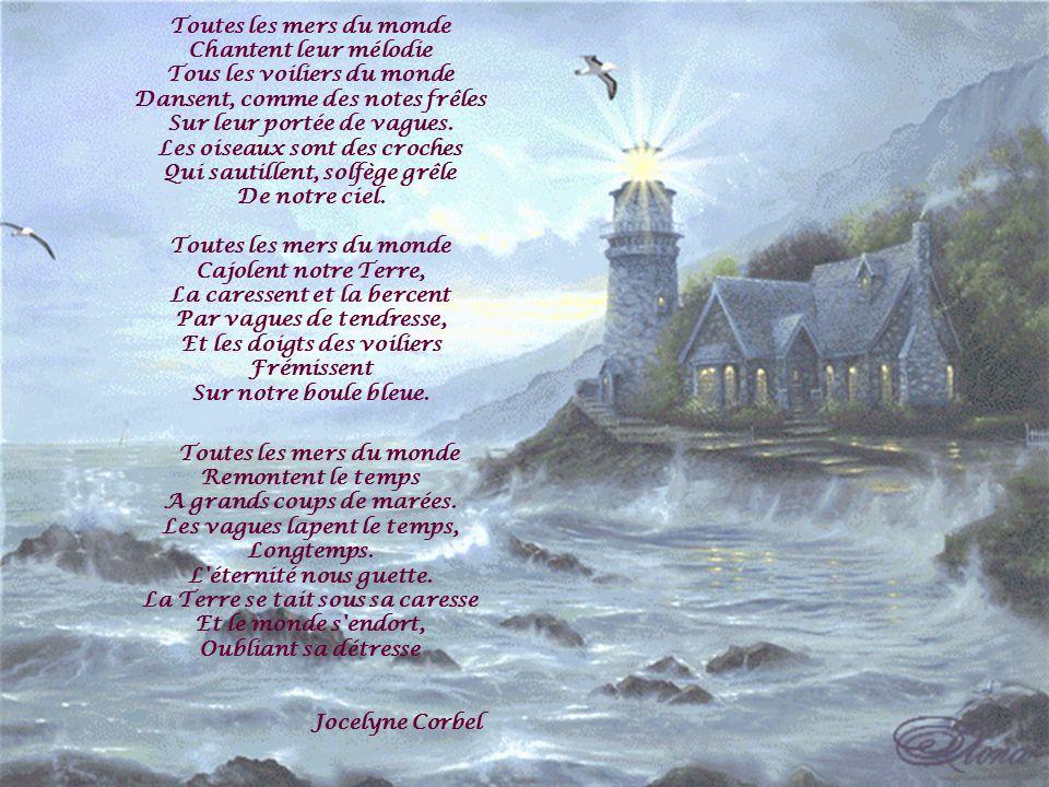 Toutes les mers du monde Chantent leur mélodie Tous les voiliers du monde Dansent, comme des notes frêles Sur leur portée de vagues. Les oiseaux sont des croches Qui sautillent, solfège grêle De notre ciel.