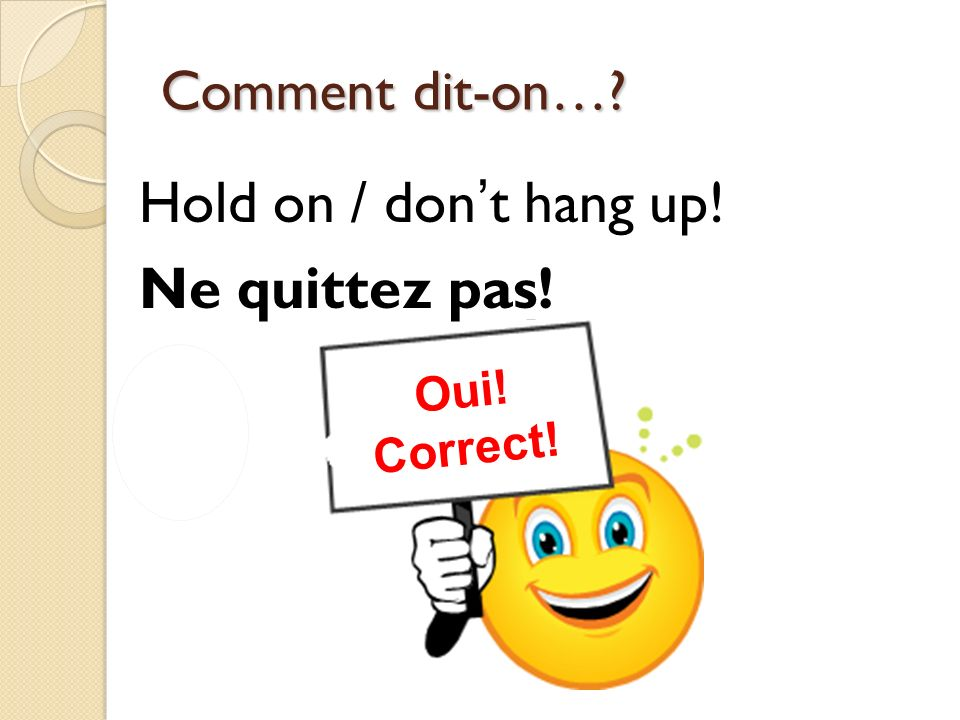 Hold on / don't hang up! Ne quittez pas!