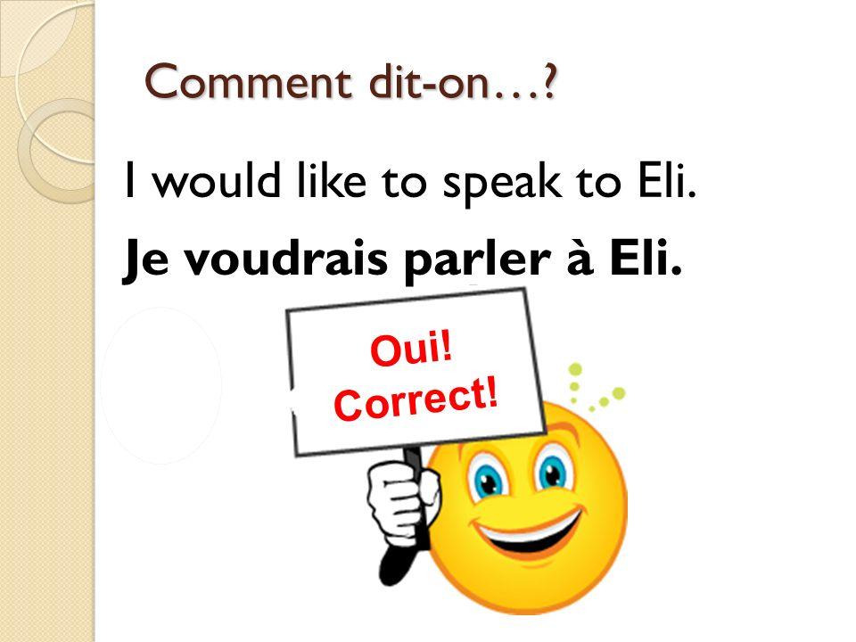 I would like to speak to Eli. Je voudrais parler à Eli.