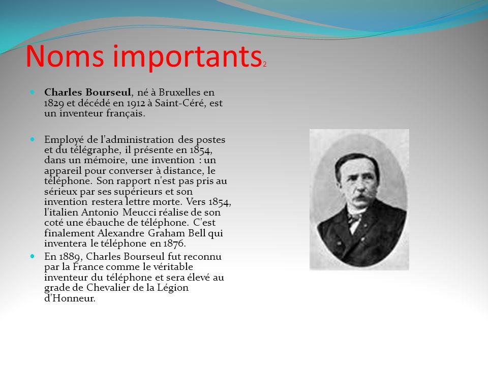 Noms importants2 Charles Bourseul, né à Bruxelles en 1829 et décédé en 1912 à Saint-Céré, est un inventeur français.