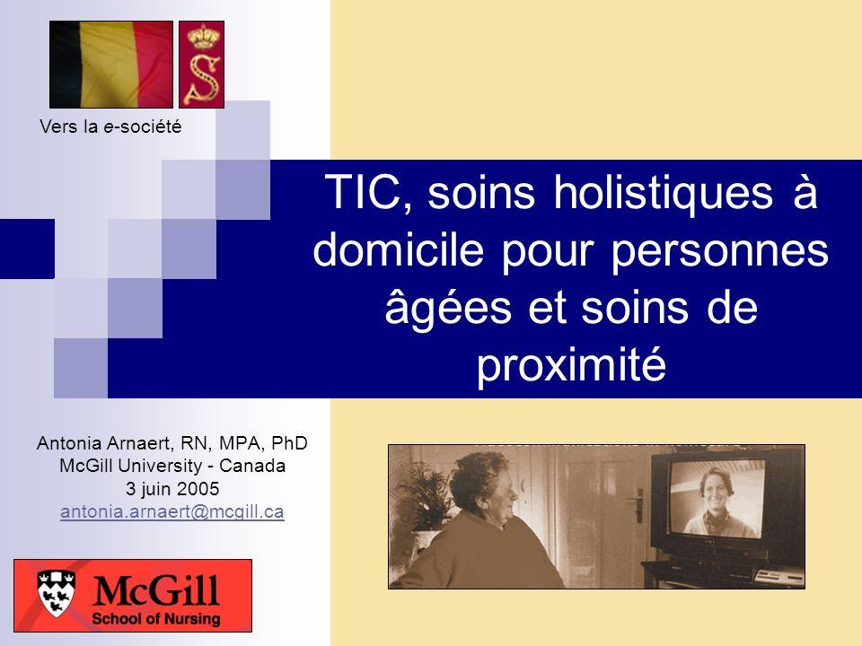 Vers la e-société TIC, soins holistiques à domicile pour personnes âgées et soins de proximité. Antonia Arnaert, RN, MPA, PhD.