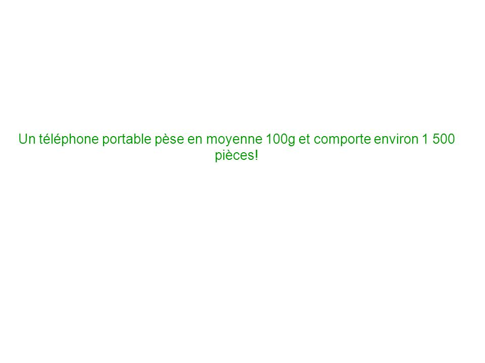 Un téléphone portable pèse en moyenne 100g et comporte environ 1 500 pièces!