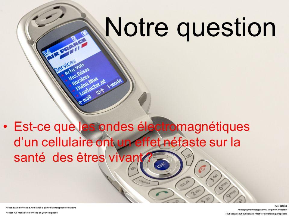 Notre question Est-ce que les ondes électromagnétiques d'un cellulaire ont un effet néfaste sur la santé des êtres vivant