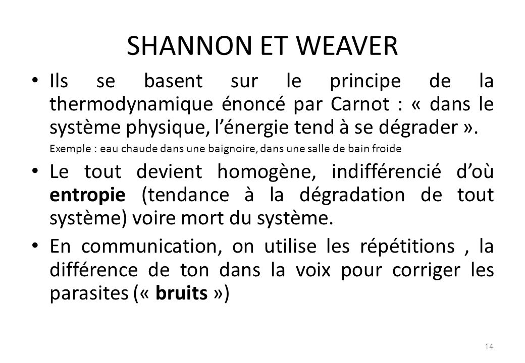 SHANNON ET WEAVER Ils se basent sur le principe de la thermodynamique énoncé par Carnot : « dans le système physique, l'énergie tend à se dégrader ».