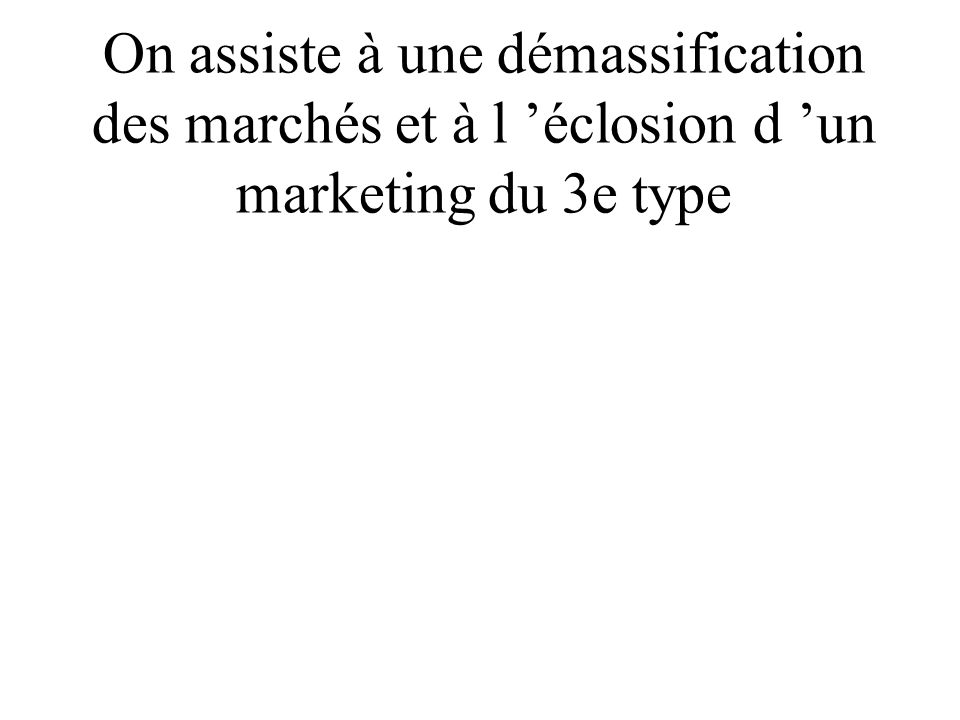 On assiste à une démassification des marchés et à l 'éclosion d 'un marketing du 3e type