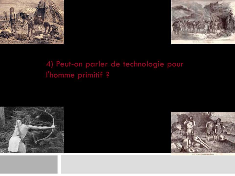 4) Peut-on parler de technologie pour l homme primitif