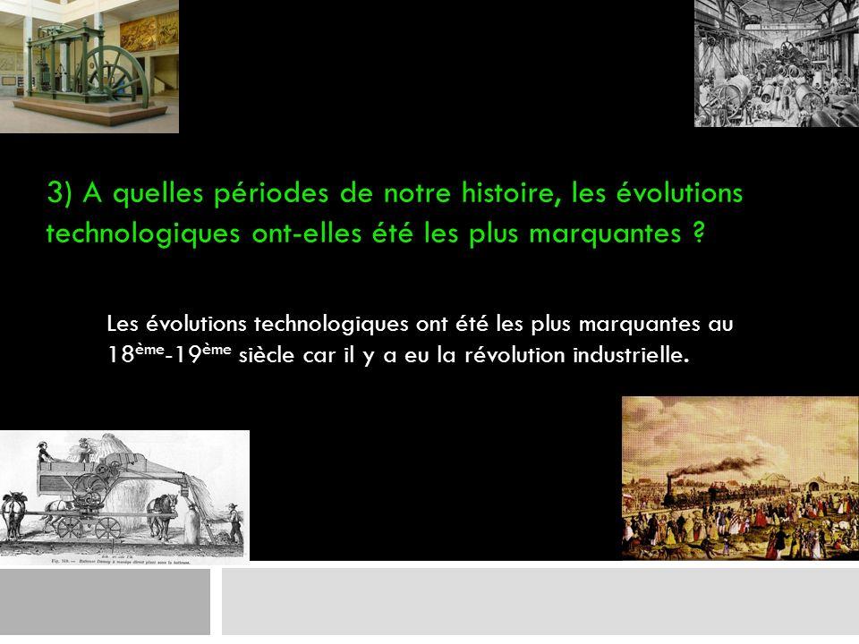 3) A quelles périodes de notre histoire, les évolutions technologiques ont-elles été les plus marquantes
