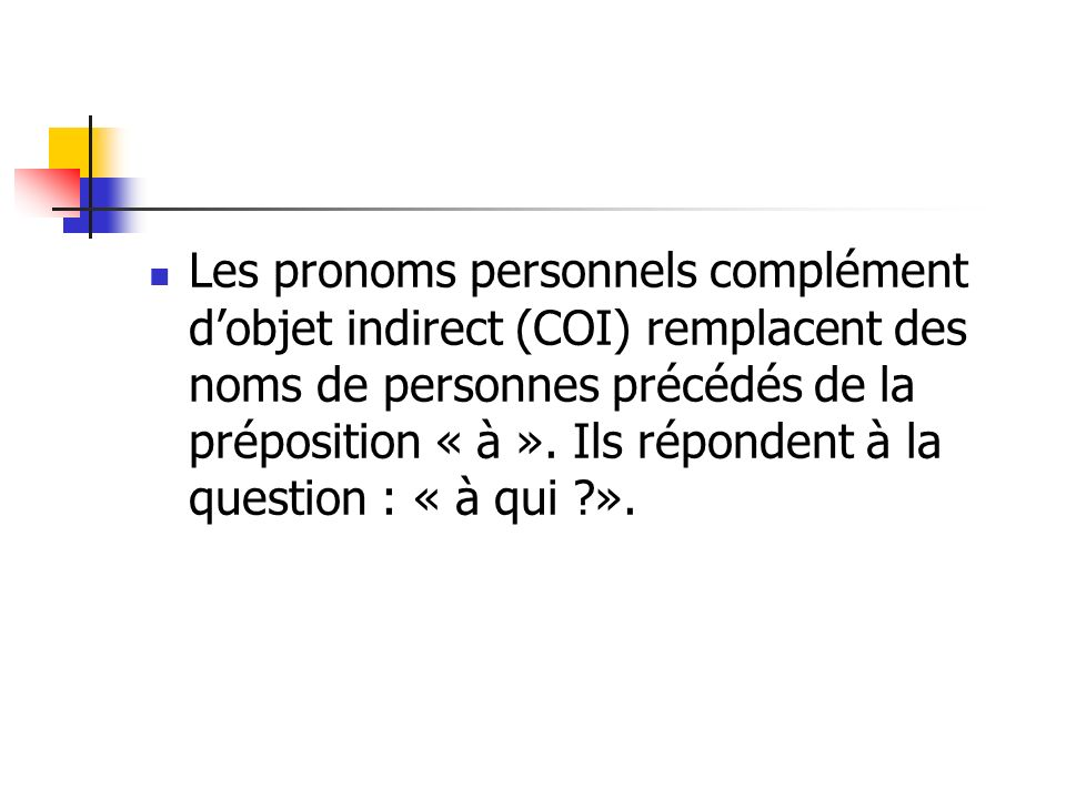 Les pronoms personnels complément d'objet indirect (COI) remplacent des noms de personnes précédés de la préposition « à ».