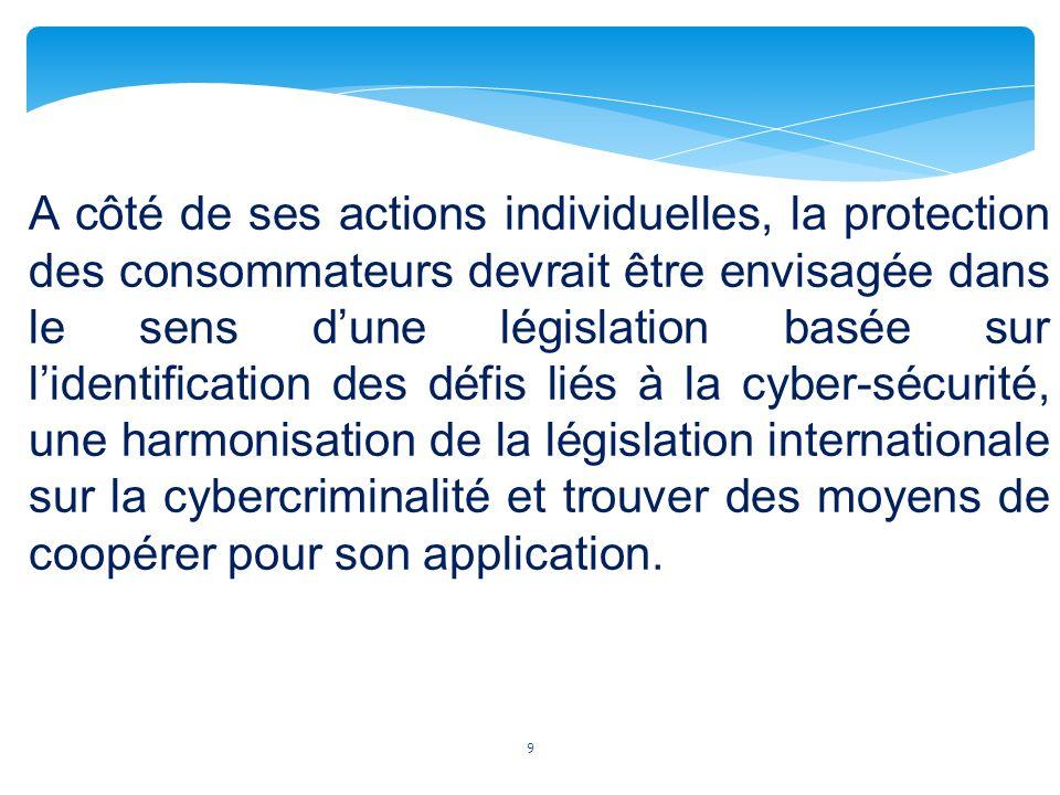 A côté de ses actions individuelles, la protection des consommateurs devrait être envisagée dans le sens d'une législation basée sur l'identification des défis liés à la cyber-sécurité, une harmonisation de la législation internationale sur la cybercriminalité et trouver des moyens de coopérer pour son application.