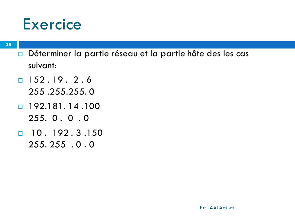 Exercice Déterminer la partie réseau et la partie hôte des les cas suivant: 152 . 19 . 2 . 6 255 .255.255. 0.