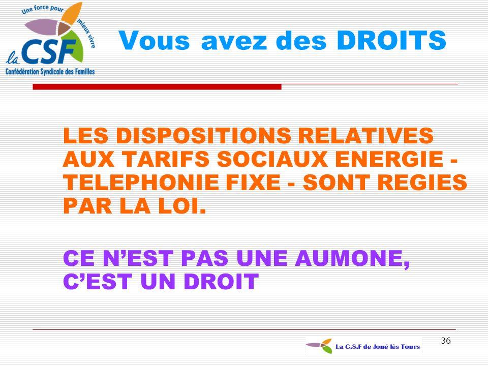Vous avez des DROITS LES DISPOSITIONS RELATIVES AUX TARIFS SOCIAUX ENERGIE - TELEPHONIE FIXE - SONT REGIES PAR LA LOI.