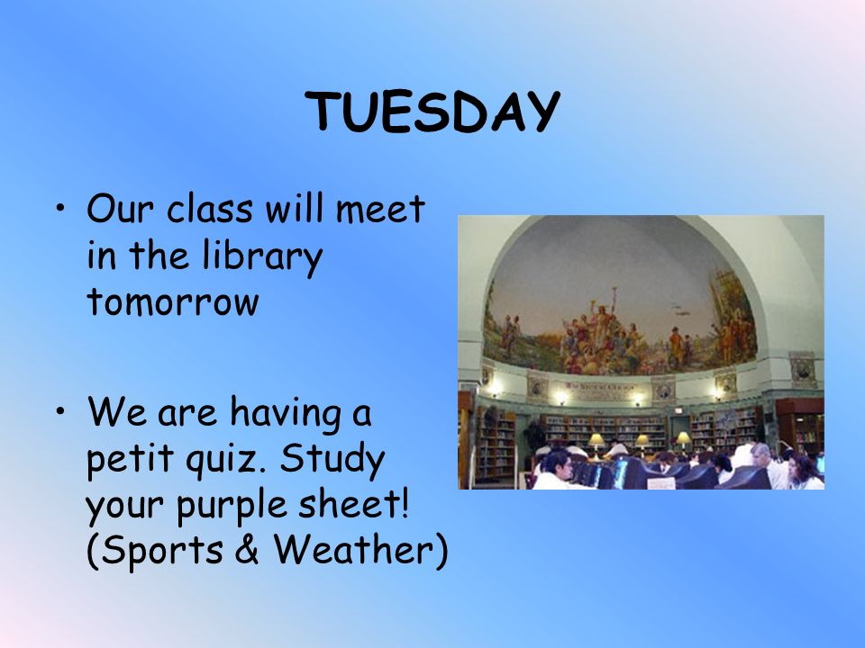 TUESDAY Our class will meet in the library tomorrow