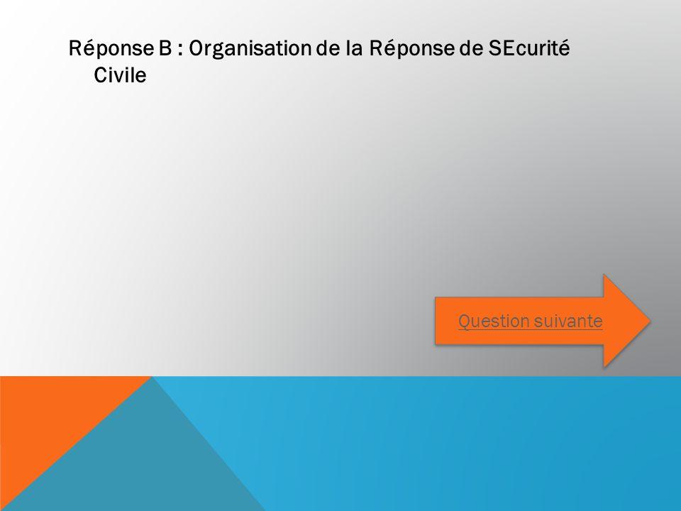 Réponse B : Organisation de la Réponse de SEcurité Civile