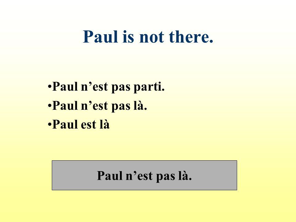 Paul n'est pas parti. Paul n'est pas là. Paul est là