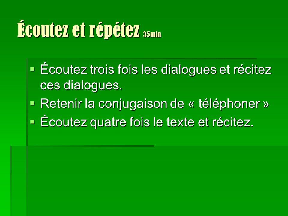 Écoutez et répétez 35min Écoutez trois fois les dialogues et récitez ces dialogues. Retenir la conjugaison de « téléphoner »