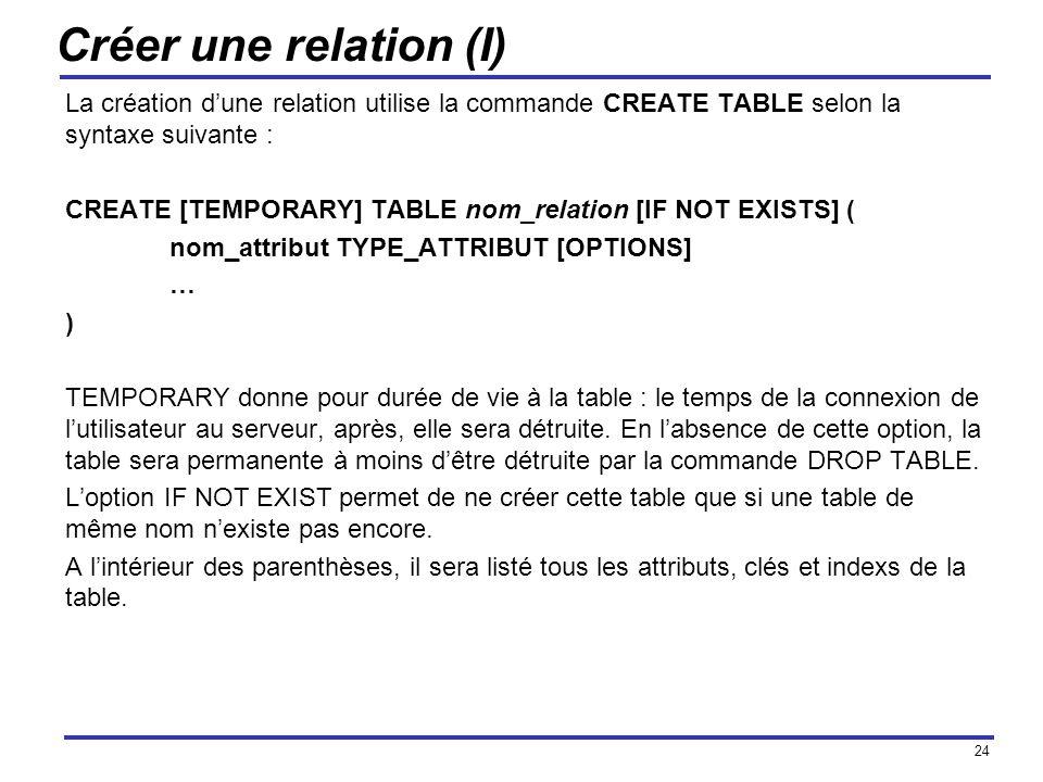 Créer une relation (I) La création d'une relation utilise la commande CREATE TABLE selon la syntaxe suivante :