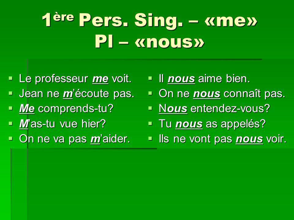 1ère Pers. Sing. – «me» Pl – «nous»