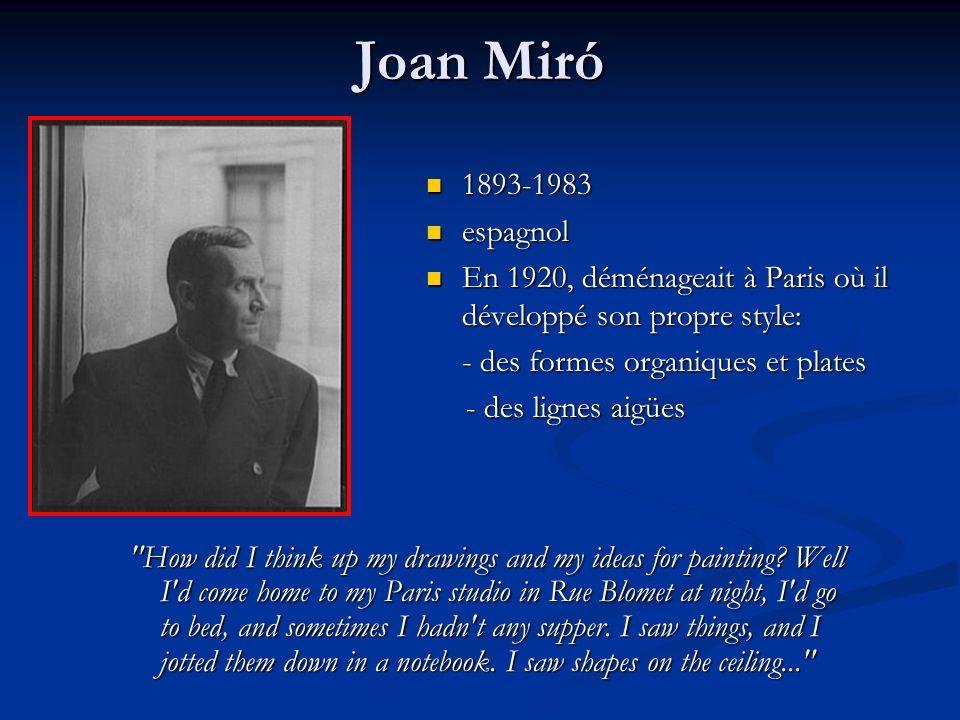 Joan Miró 1893-1983. espagnol. En 1920, déménageait à Paris où il développé son propre style: - des formes organiques et plates.