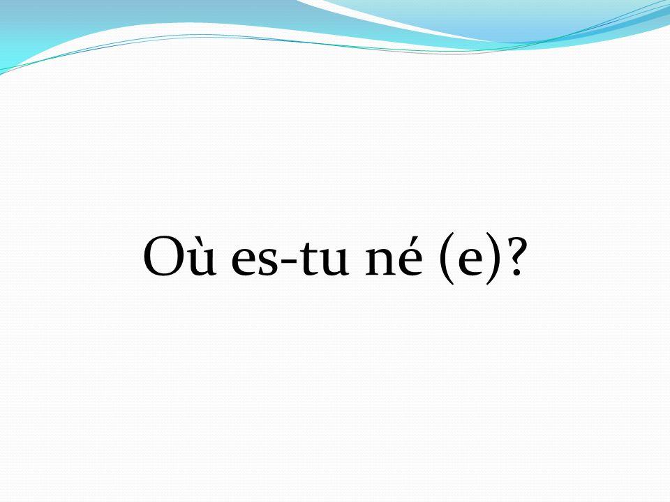 Où es-tu né (e)