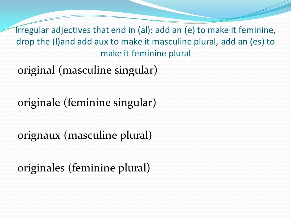 Irregular adjectives that end in (al): add an (e) to make it feminine, drop the (l)and add aux to make it masculine plural, add an (es) to make it feminine plural