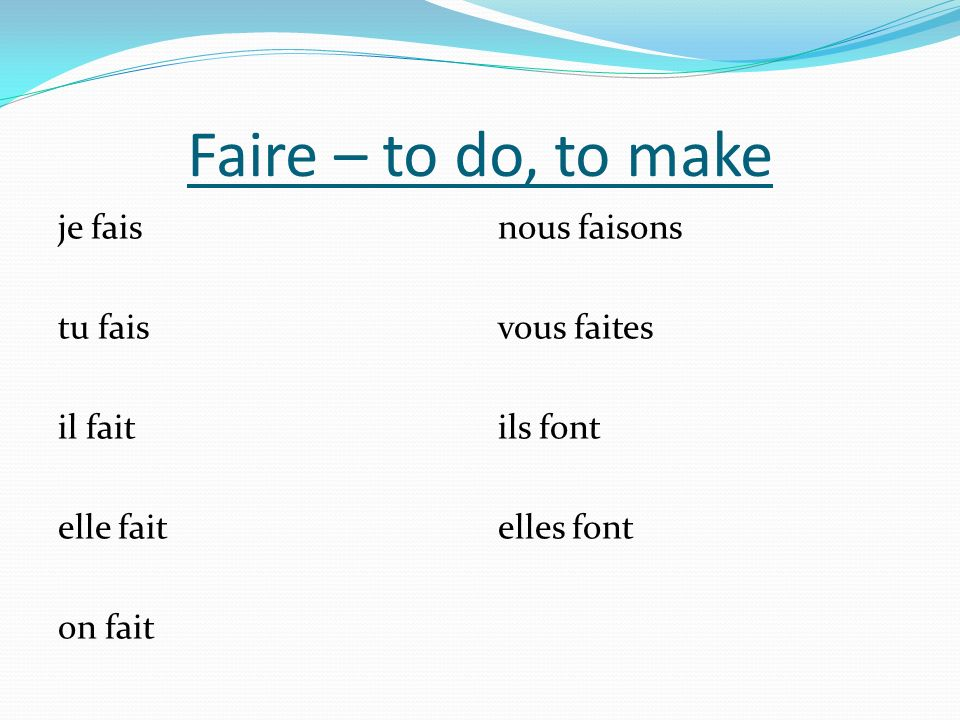 Faire – to do, to make je fais tu fais il fait elle fait on fait