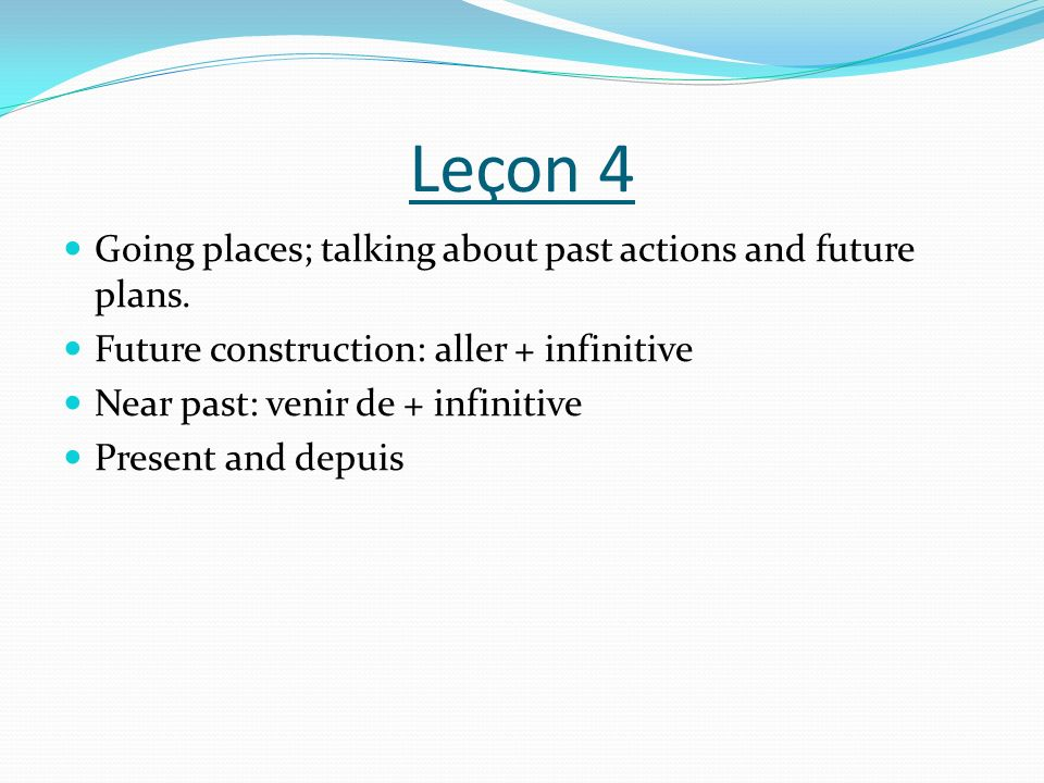 Leçon 4 Going places; talking about past actions and future plans.