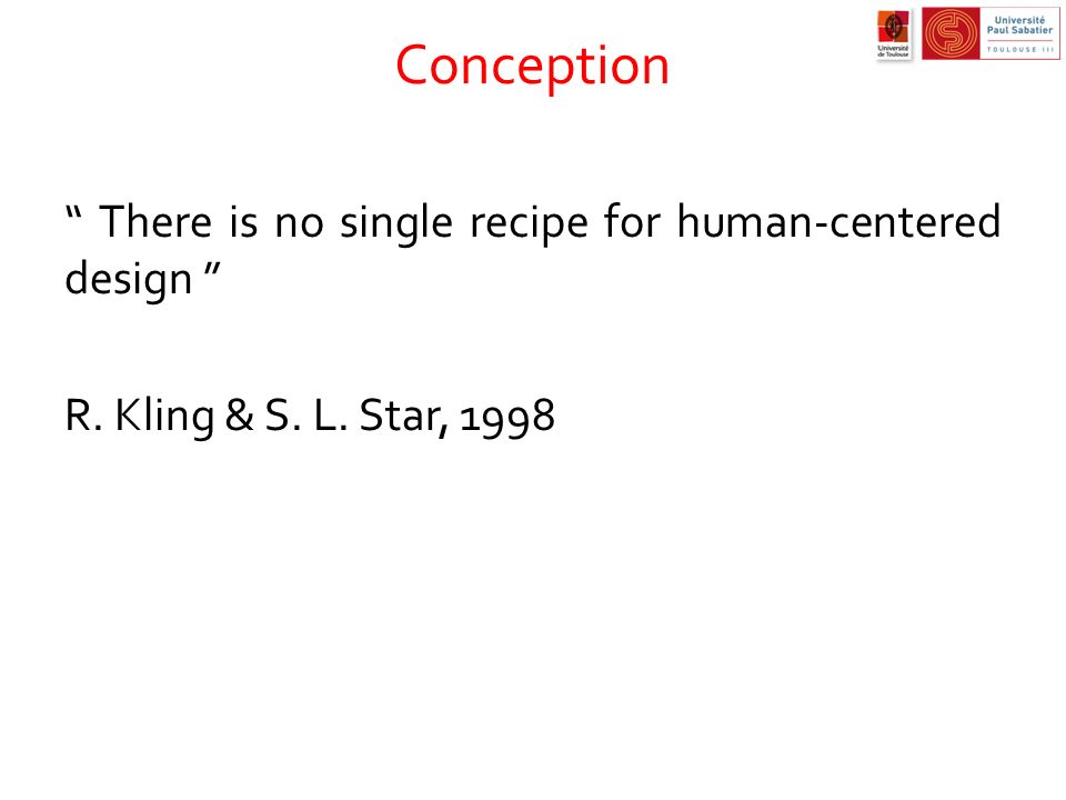 Conception There is no single recipe for human-centered design R. Kling & S. L. Star, 1998