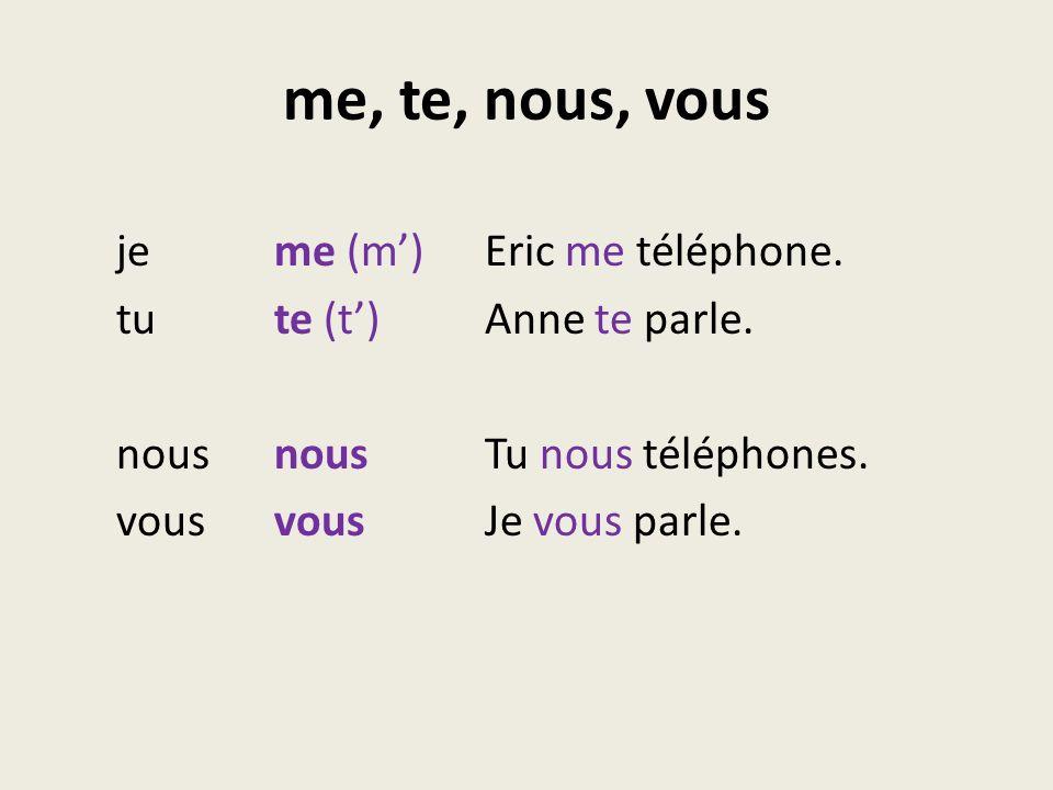me, te, nous, vous je me (m') Eric me téléphone. tu te (t') Anne te parle.