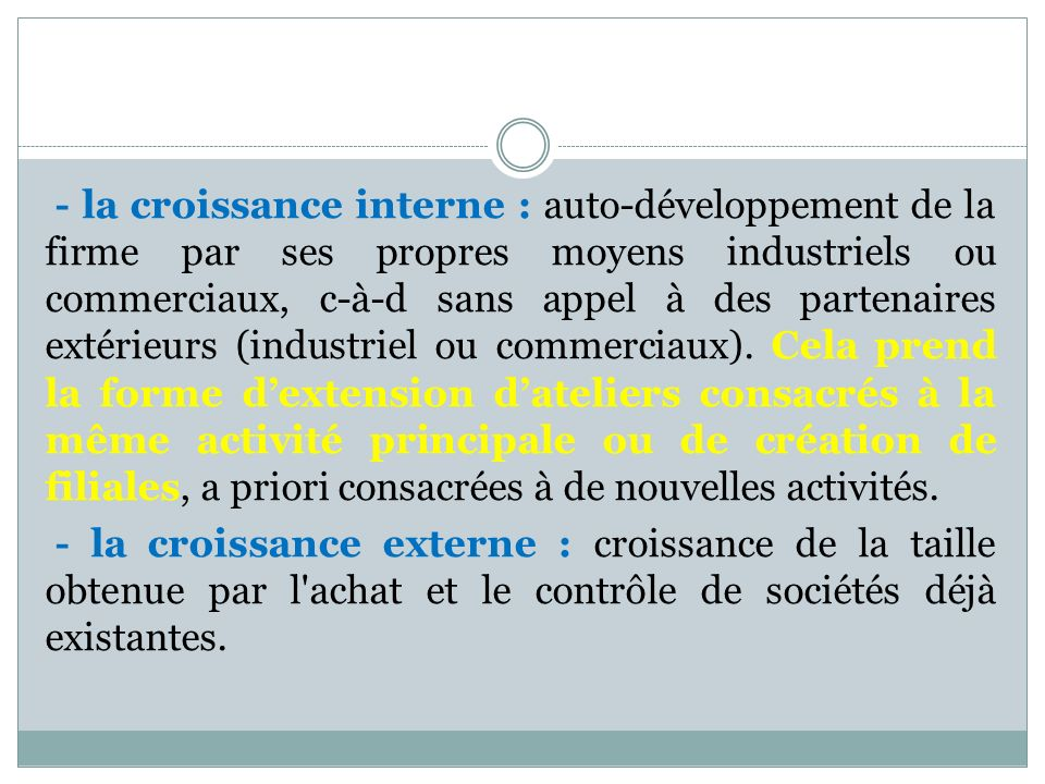 - la croissance interne : auto-développement de la firme par ses propres moyens industriels ou commerciaux, c-à-d sans appel à des partenaires extérieurs (industriel ou commerciaux).