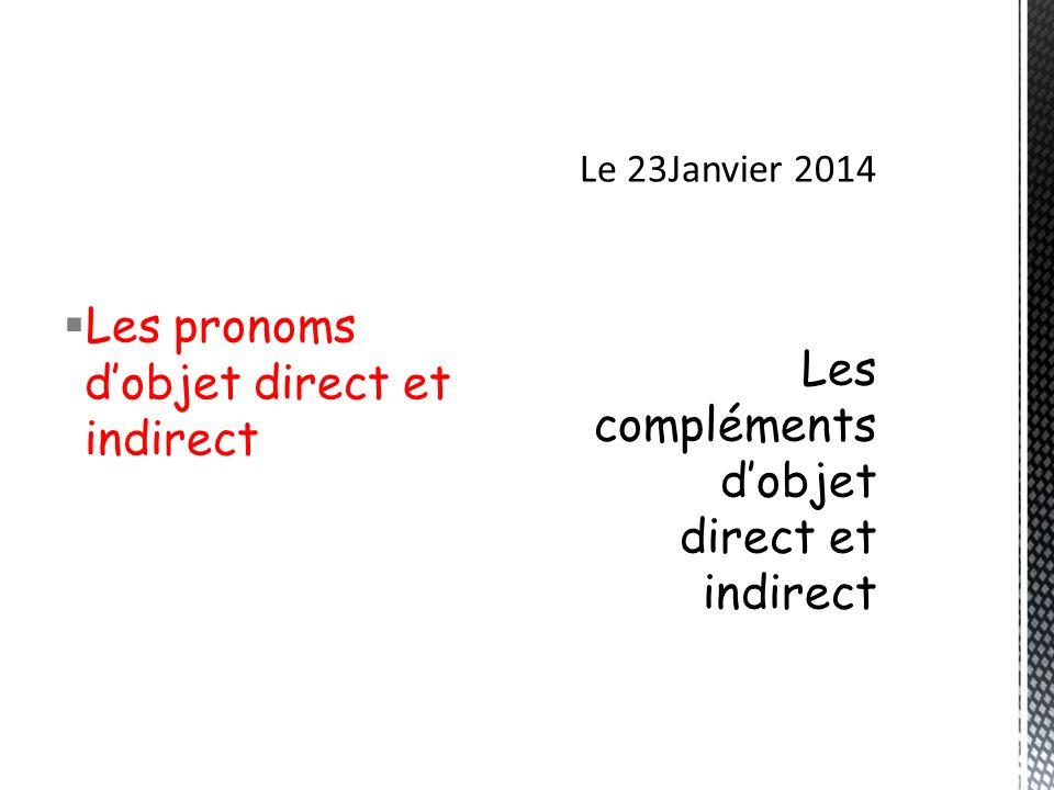 Le 23Janvier 2014 Les compléments d'objet direct et indirect