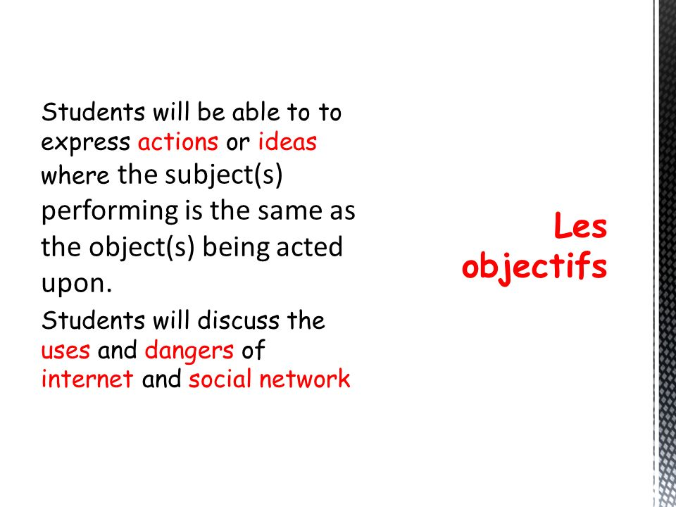 Students will be able to to express actions or ideas where the subject(s) performing is the same as the object(s) being acted upon. Students will discuss the uses and dangers of internet and social network