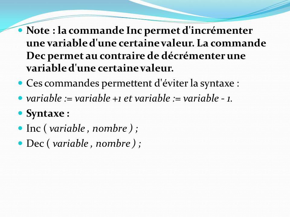 Note : la commande Inc permet d incrémenter une variable d une certaine valeur. La commande Dec permet au contraire de décrémenter une variable d une certaine valeur.