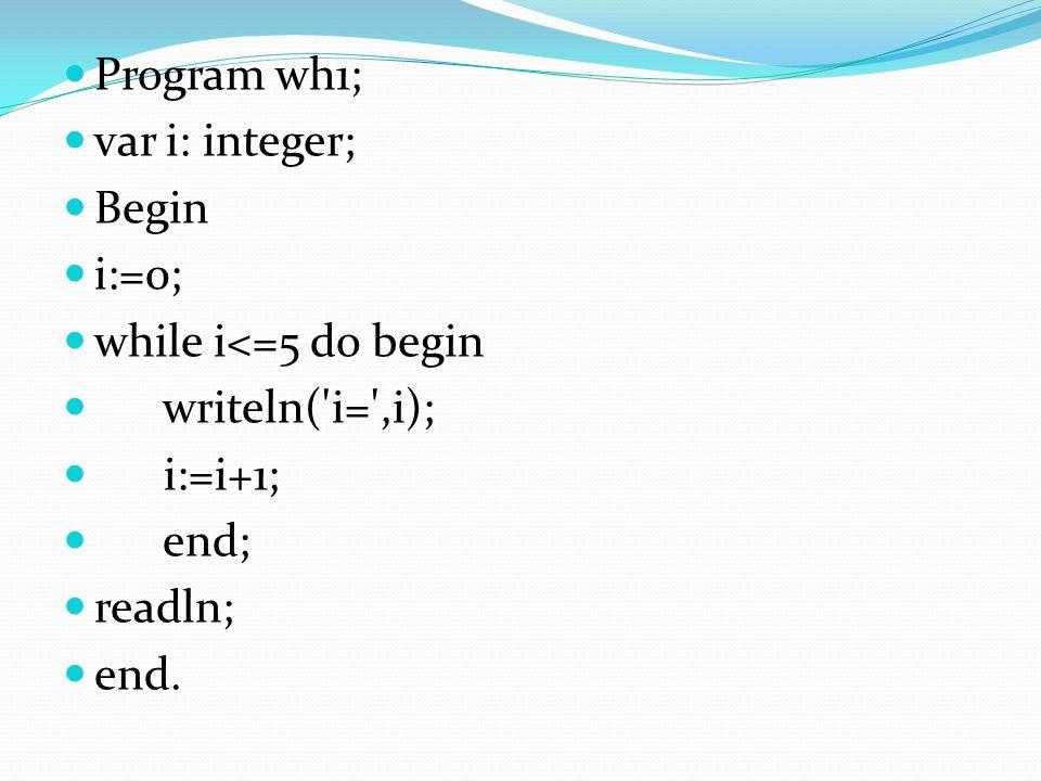 Program wh1; var i: integer; Begin. i:=0; while i<=5 do begin. writeln( i= ,i); i:=i+1; end; readln;