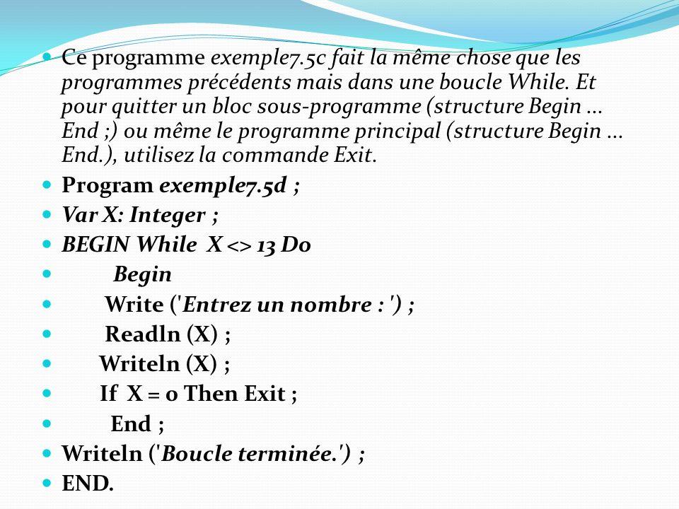 Ce programme exemple7.5c fait la même chose que les programmes précédents mais dans une boucle While. Et pour quitter un bloc sous-programme (structure Begin ... End ;) ou même le programme principal (structure Begin ... End.), utilisez la commande Exit.