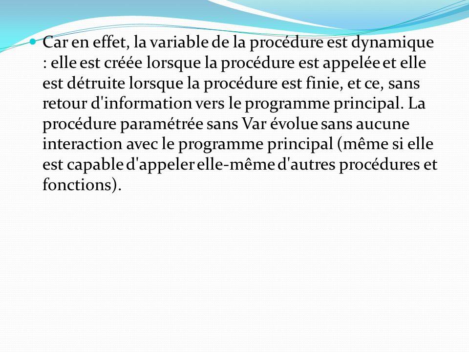 Car en effet, la variable de la procédure est dynamique : elle est créée lorsque la procédure est appelée et elle est détruite lorsque la procédure est finie, et ce, sans retour d information vers le programme principal.