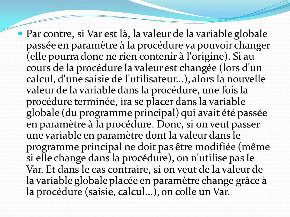 Par contre, si Var est là, la valeur de la variable globale passée en paramètre à la procédure va pouvoir changer (elle pourra donc ne rien contenir à l origine).