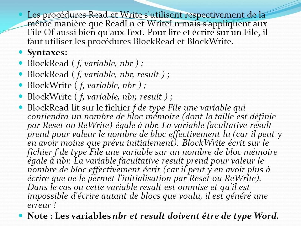 Les procédures Read et Write s utilisent respectivement de la même manière que ReadLn et WriteLn mais s appliquent aux File Of aussi bien qu aux Text. Pour lire et écrire sur un File, il faut utiliser les procédures BlockRead et BlockWrite.