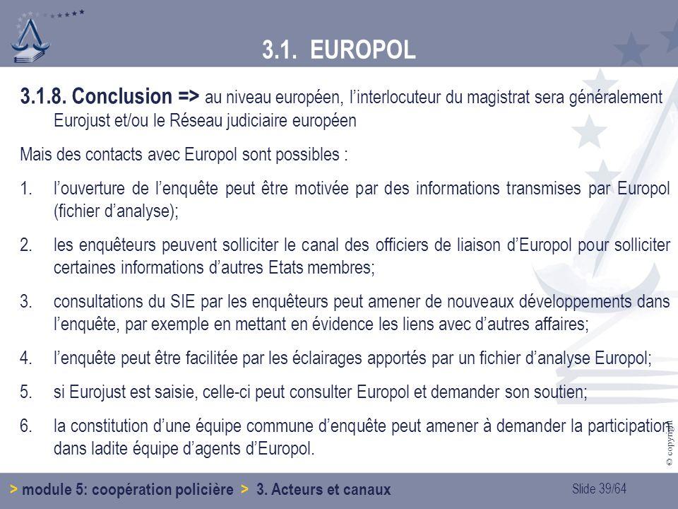 3.1. EUROPOL 3.1.8. Conclusion => au niveau européen, l'interlocuteur du magistrat sera généralement Eurojust et/ou le Réseau judiciaire européen.