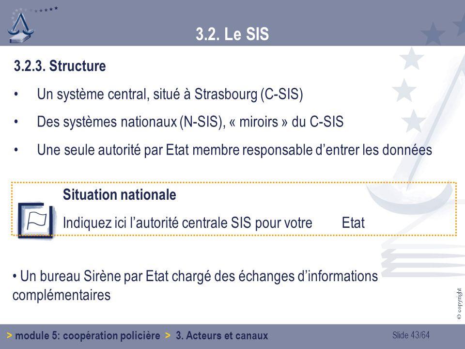 3.2. Le SIS 3.2.3. Structure. Un système central, situé à Strasbourg (C-SIS) Des systèmes nationaux (N-SIS), « miroirs » du C-SIS.