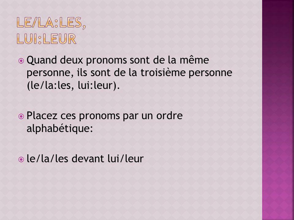 le/la:les, lui:leur Quand deux pronoms sont de la même personne, ils sont de la troisième personne (le/la:les, lui:leur).