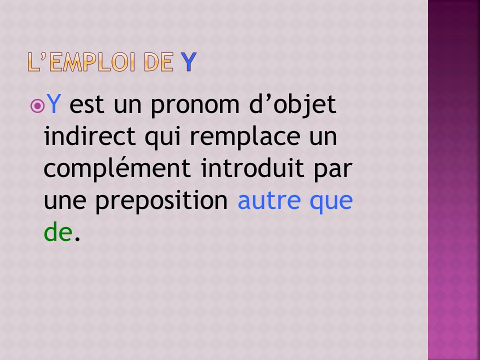 l'emploi de y Y est un pronom d'objet indirect qui remplace un complément introduit par une preposition autre que de.