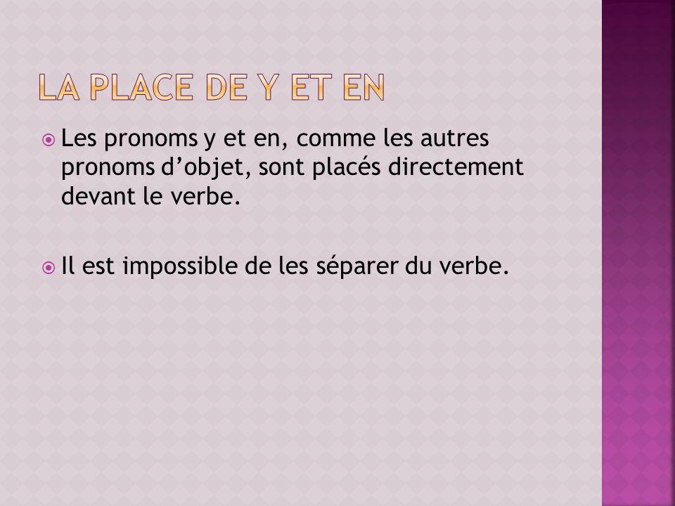 La place de y et en Les pronoms y et en, comme les autres pronoms d'objet, sont placés directement devant le verbe.