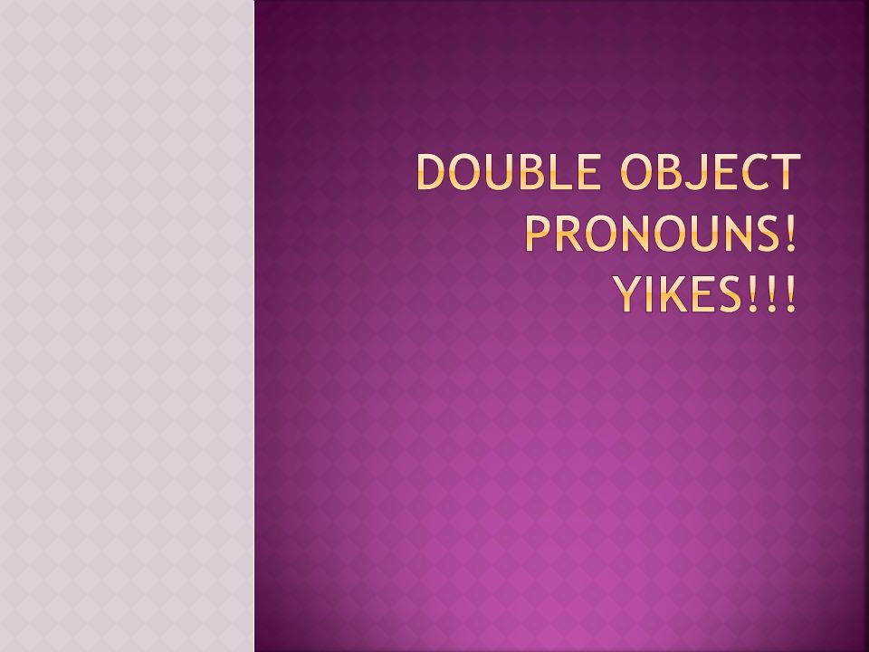 Double object pronouns! Yikes!!!