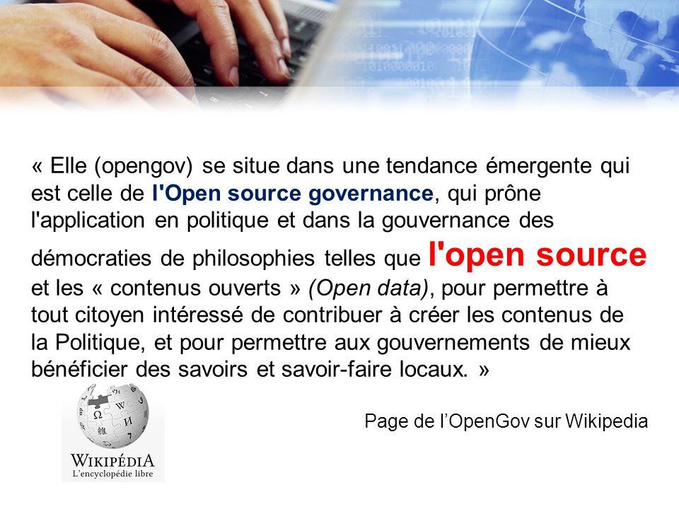« Elle (opengov) se situe dans une tendance émergente qui est celle de l Open source governance, qui prône l application en politique et dans la gouvernance des démocraties de philosophies telles que l open source et les « contenus ouverts » (Open data), pour permettre à tout citoyen intéressé de contribuer à créer les contenus de la Politique, et pour permettre aux gouvernements de mieux bénéficier des savoirs et savoir-faire locaux. »