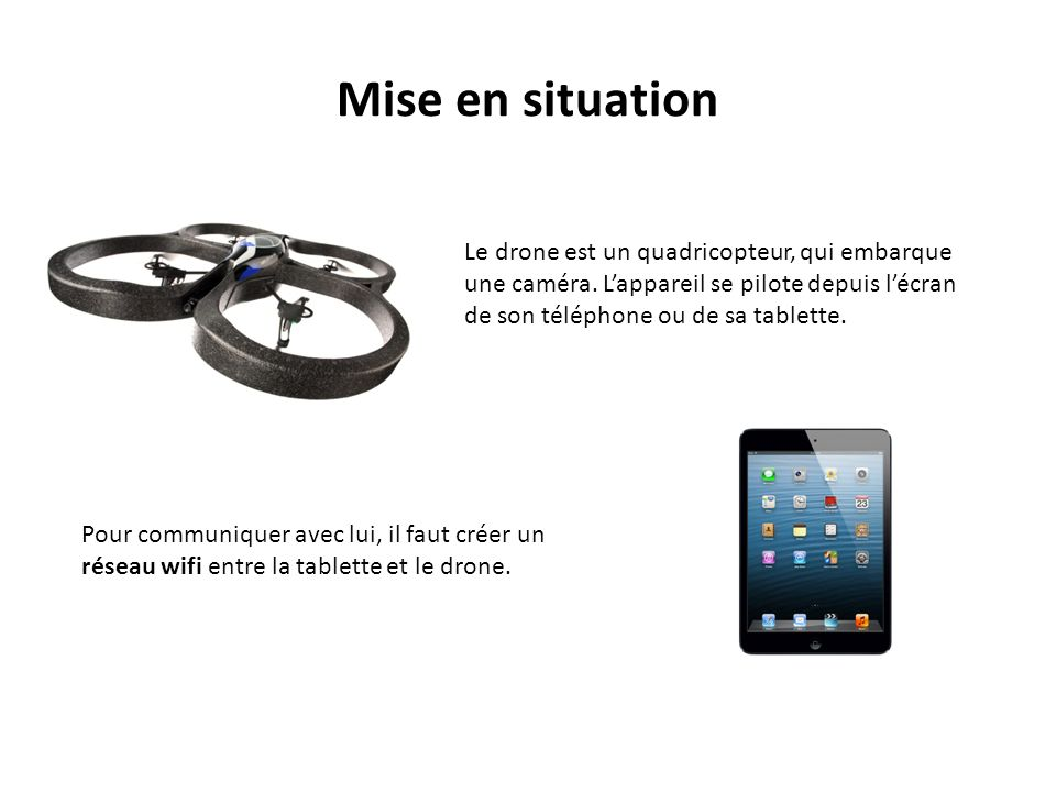 mise en situation le drone est un quadricopteur qui embarque une cam ra l appareil se pilote. Black Bedroom Furniture Sets. Home Design Ideas