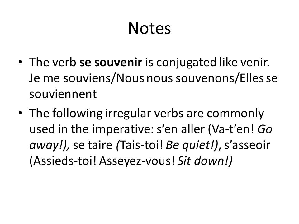 Notes The verb se souvenir is conjugated like venir. Je me souviens/Nous nous souvenons/Elles se souviennent.