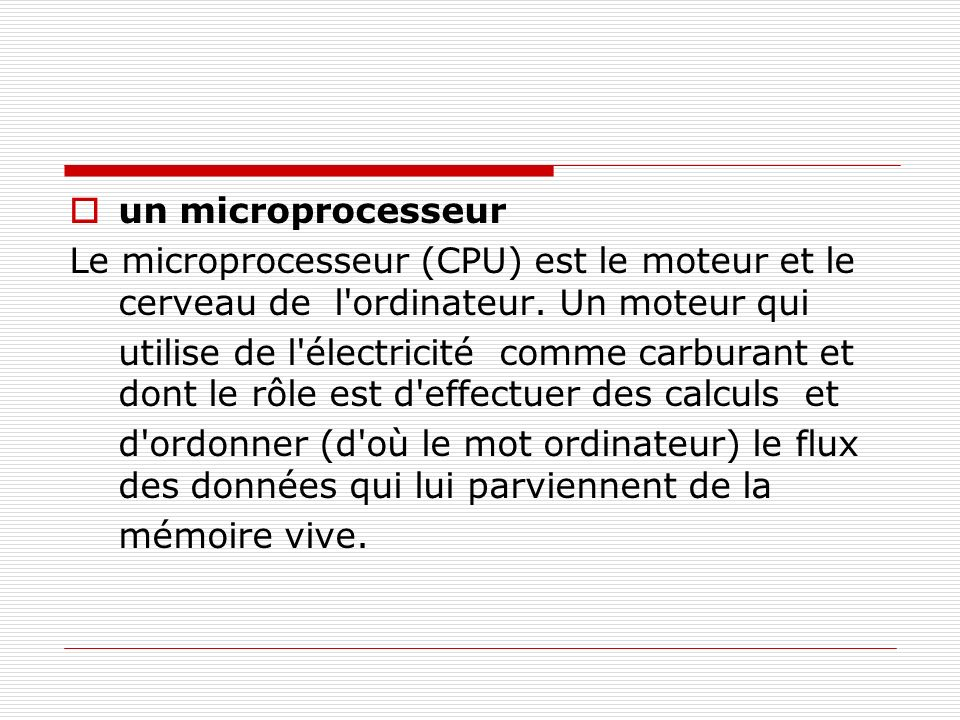 un microprocesseur Le microprocesseur (CPU) est le moteur et le cerveau de l ordinateur. Un moteur qui.